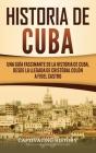 Historia de Cuba: Una guía fascinante de la historia de Cuba, desde la llegada de Cristóbal Colón a Fidel Castro Cover Image