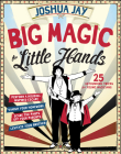 Big Magic for Little Hands: 25 Astounding Illusions for Young Magicians Cover Image