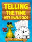 Telling the Time with Charlie Croc: Learning to Read Clocks Workbook Ages 7 - 9 Cover Image
