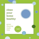 Clean Your Home Healthy: Green Cleaning Made Easy Cover Image
