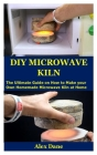 DIY Microwave Kiln: The Ultimate Guide on How to Make your Own Homemade Microwave Kiln at Home Cover Image