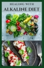 Healing with Alkaline Diet: Delicious Alkaline Recipes To Heal, Body Detox, Weight Loss And Lots More Includes Meal Plan, Diet Tips And Getting St Cover Image