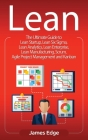 Lean: The Ultimate Guide to Lean Startup, Lean Six Sigma, Lean Analytics, Lean Enterprise, Lean Manufacturing, Scrum, Agile Cover Image