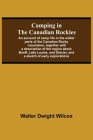 Camping In The Canadian Rockies; An Account Of Camp Life In The Wilder Parts Of The Canadian Rocky Mountains, Together With A Description Of The Regio Cover Image