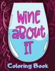Wine About It Coloring Book: Cute Wine Coloring Book with Funny Sayings for Adults for Relaxation and Stress Relief - Unique Gift for Wine Lovers W Cover Image