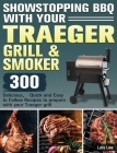 Showstopping BBQ with Your Traeger Grill & Smoker: 300 Delicious,Quick and Easy to Follow Recipes to prepare with your Traeger grill Cover Image
