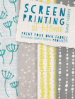Screen Printing at Home: Print Your Own Fabric to Make Simple Sewn Projects Cover Image