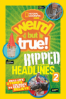National Geographic Kids Weird But True!: Ripped from the Headlines 2: Real-life Stories You Have to Read to Believe Cover Image