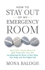 How to Stay Out of My Emergency Room: Master Your Health and Find Joy in Life by Balancing the Power of Your Mind, Your Body, and Your Higher Self Cover Image