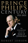 Prince Philip's Century 1921-2021: The Extraordinary Life of the Duke of Edinburgh Cover Image
