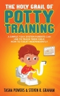The Holy Grail of Potty Training: A Simple 7 Day System Parents Can Use to Teach Their Child How To Toilet Independently Cover Image