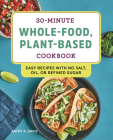 30-Minute Whole-Food, Plant-Based Cookbook: Easy Recipes with No Salt, Oil, or Refined Sugar Cover Image