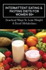 Intermittent Eating & Fasting Diets For Women 50+: Practical Ways To Lose Weight & Boost Metabolism: The Top Foods To Eat (And Avoid!) When Fasting Cover Image