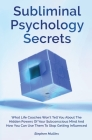 Subliminal Psychology Secrets: What Life Coaches Won't Tell You About The Hidden Powers Of Your Subconscious Mind And How You Can Use Them To Stop Ge Cover Image