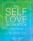 The Self-Love Workbook for Teens: A Transformative Guide to Boost Self-Esteem, Build a Healthy Mindset, and Embrace Your True Self Cover Image