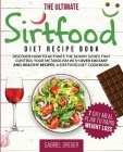 The Ultimate Sirt Food Diet Recipe Book: Discover How To Activate The Skinny Genes That Control Your Metabolism With Over 100 Easy And Healthy Recipes Cover Image