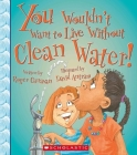 You Wouldn't Want to Live Without Clean Water! (You Wouldn't Want to Live Without…) (You Wouldn't Want to Live Without...) Cover Image