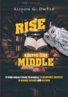 Rise Above The Middle: 12 High Impact Study Strategies To Academic Success In Middle School And Beyond Cover Image
