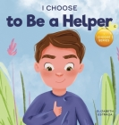 I Choose to Be a Helper: A Colorful, Picture Book About Being Thoughtful and Helpful Cover Image