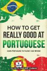 How to Get Really Good at Portuguese: Learn Portuguese to Fluency and Beyond Cover Image