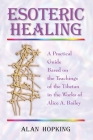 Esoteric Healing: A Practical Guide Based on the Teachings of the Tibetan in the Works of Alice A. Bailey Cover Image