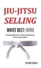 Jiu Jitsu Selling: White Belt Intro: Escaping Objections, Blocking Negativity, & Guarding Rapport Cover Image