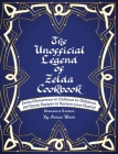 The Unofficial Legend Of Zelda Cookbook: From Monstrous to Dubious to Delicious, 195 Heroic Recipes to Restore your Hearts! Cover Image