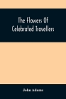 The Flowers Of Celebrated Travellers: Being A Selection From The Most Elegant, Entertaining And Instructive Travels Cover Image