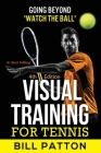 Visual Training for Tennis: The Complete Guide To Tips, Tricks, Skills and Drills for Best Vision Of The Ball Cover Image