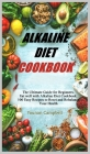 Alkaline Diet Cookbook: The Ultimate Guide for Beginners. Eat well with Alkaline Diet Cookbook. 100 Easy Recipes to Reset and Rebalance Your H Cover Image