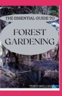The Essential Guide to Forest Gardening: Guide To Working with Nature to Grow Edible Foods And Crops Cover Image