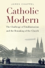 Catholic Modern: The Challenge of Totalitarianism and the Remaking of the Church Cover Image