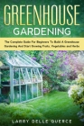 Greenhouse Gardening: The Complete Guide for Beginners to Build a Greenhouse Garden and Start Growing Fruits, Vegetables, and Herbs Cover Image