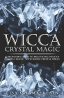 Wicca Crystal Magic: A Beginner's Guide to Practicing Wiccan Crystal Magic, with Simple Crystal Spells Cover Image
