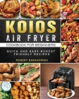 KOIOS Air Fryer Cookbook for Beginners: Quick and Easy Budget Friendly Recipes Cover Image