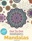 Dot To Dot Mindfulness Mandalas: Beautiful Anti-Stress Patterns To Complete & Colour Cover Image