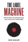 The Label Machine: How to Start, Run and Grow Your Own Independent Music Label Cover Image