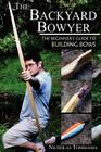 The Backyard Bowyer: The Beginner's Guide to Building Bows Cover Image