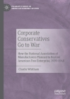 Corporate Conservatives Go to War: How the National Association of Manufacturers Planned to Restore American Free Enterprise, 1939-1948 (Palgrave Studies in American Economic History) Cover Image