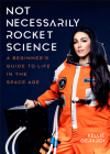 Not Necessarily Rocket Science: A Beginner's Guide to Life in the Space Age (Women in Science, Aerospace Industry, Mars) Cover Image