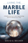 Living the Marble Life: A Weekly Exercise to Start Appreciating Life One Moment at a Time Cover Image