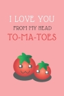 I Love You from Head To-Ma-Toes: LOVELY FOOD PUN NOTEBOOK: PINK 6X9 INCHES 120 NO LINE PAGES; Perfect gift on Valentines, Christmas, New Year, Birthda Cover Image