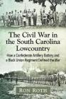 The Civil War in the South Carolina Lowcountry: How a Confederate Artillery Battery and a Black Union Regiment Defined the War Cover Image