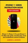 iPHONE 11 SERIES INSTRUCTION BOOK FOR SENIORS: iPhone 11, iPhone 11 Pro and iPhone 11 Pro Max user guide; including tips, tricks and troubleshoot comm Cover Image