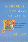 The Medieval Economy of Salvation: Charity, Commerce, and the Rise of the Hospital Cover Image