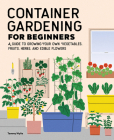 Container Gardening for Beginners: A Guide to Growing Your Own Vegetables, Fruits, Herbs, and Edible Flowers Cover Image