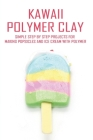 Kawaii Polymer Clay: Simple Step By Step Projects For Making Popsicles And Ice Cream With Polymer: Polymer Clay Food Molds Cover Image