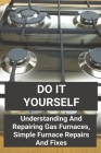 Do It Yourself: Understanding And Repairing Gas Furnaces, Simple Furnace Repairs And Fixes: How To Test A 3-Speed Fan Motor Cover Image