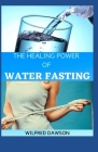 The Healing Power of Water Fasting: Heal Yourself, Feel Better and Lose Weight with Water Fasting Cover Image