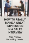 How To Really Make A Great Impression In A Sales Interview: Tips From A Recruiting Leader: Final Face To Face Interview Tips Cover Image